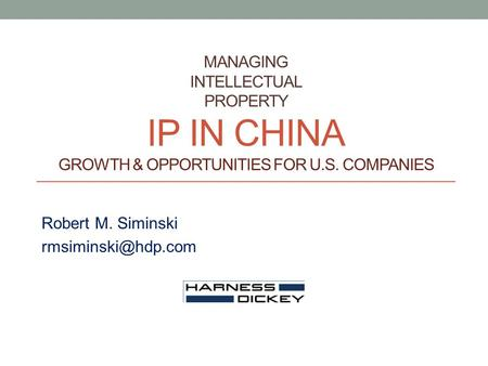 MANAGING INTELLECTUAL PROPERTY IP IN CHINA GROWTH & OPPORTUNITIES FOR U.S. COMPANIES Robert M. Siminski