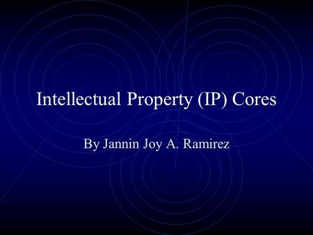 Intellectual Property (IP) Cores By Jannin Joy A. Ramirez.