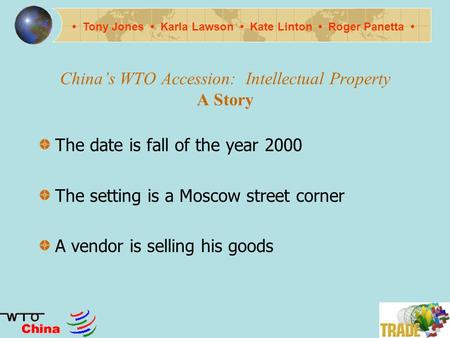 Chinas WTO Accession: Intellectual Property A Story The date is fall of the year 2000 The setting is a Moscow street corner A vendor is selling his goods.