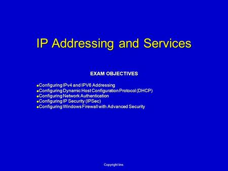 Copyright line. IP Addressing and Services EXAM OBJECTIVES Configuring IPv4 and IPV6 Addressing Configuring IPv4 and IPV6 Addressing Configuring Dynamic.