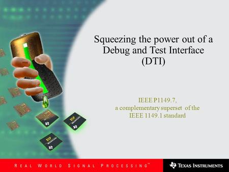 Stephen Lau IEEE P1149.7, a complementary superset of the IEEE 1149.1 standard Squeezing the power out of a Debug and Test Interface (DTI)