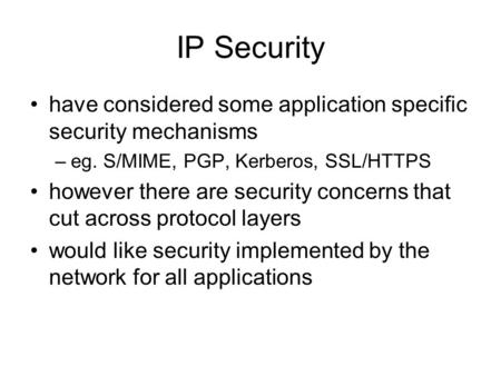 IP Security have considered some application specific security mechanisms –eg. S/MIME, PGP, Kerberos, SSL/HTTPS however there are security concerns that.