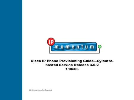 IP Momentum Confidential Cisco IP Phone Provisioning GuideSylantro- hosted Service Release 3.0.2 1/06/05.