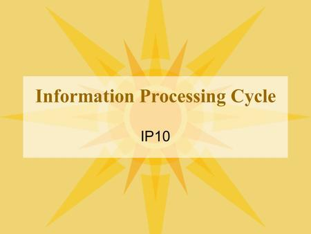 Information Processing Cycle IP10. What is the Information Processing Cycle? These are the steps that are taken to convert raw facts, which is data, into.