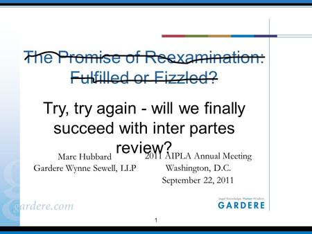 1 The Promise of Reexamination: Fulfilled or Fizzled? 2011 AIPLA Annual Meeting Washington, D.C. September 22, 2011 Marc Hubbard Gardere Wynne Sewell,
