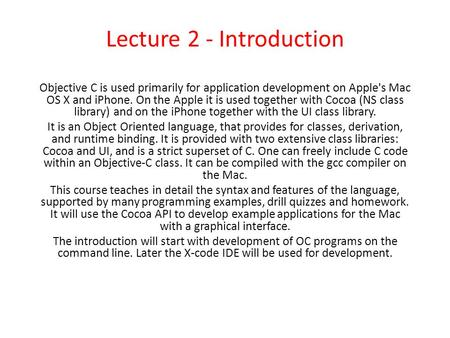 Lecture 2 - Introduction Objective C is used primarily for application development on Apple's Mac OS X and iPhone. On the Apple it is used together with.