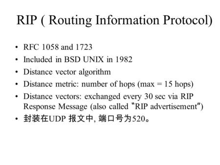 RIP ( Routing Information Protocol) RFC 1058 and 1723 Included in BSD UNIX in 1982 Distance vector algorithm Distance metric: number of hops (max = 15.