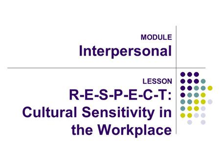 MODULE Interpersonal LESSON R-E-S-P-E-C-T: Cultural Sensitivity in the Workplace.