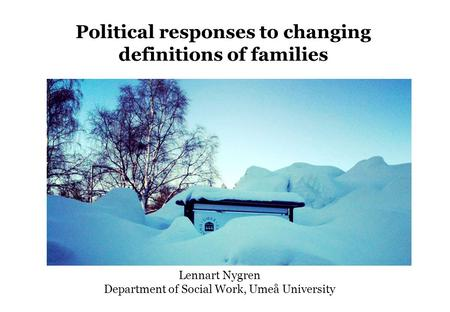 Political responses to changing definitions of families Lennart Nygren Department of Social Work, Umeå University.