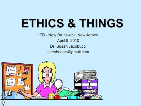 ETHICS & THINGS IPD - New Brunswick, New Jersey April 9, 2010 Dr. Susan Jacobucci
