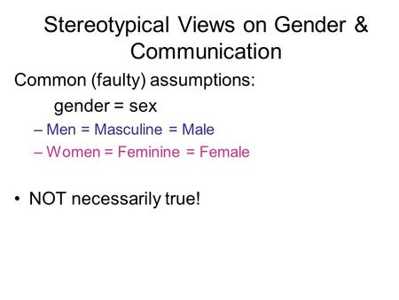 Common (faulty) assumptions: gender = sex –Men = Masculine = Male –Women = Feminine = Female NOT necessarily true! Stereotypical Views on Gender & Communication.