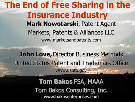 The End of Free Sharing in the Insurance Industry Mark Nowotarski, Patent Agent Markets, Patents & Alliances LLC www.marketsandpatents.com John Love Director.