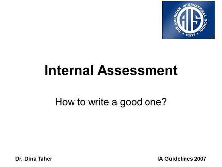 IA Guidelines 2007Dr. Dina Taher Internal Assessment How to write a good one?