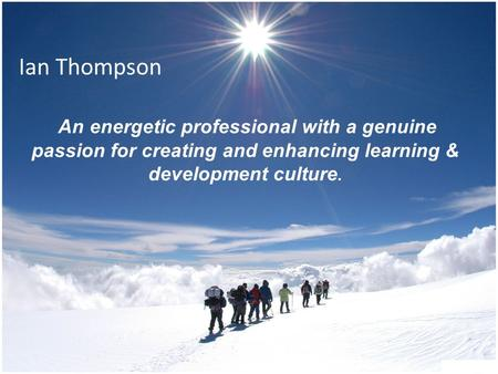Ian Thompson An energetic professional with a genuine passion for creating and enhancing learning & development culture.