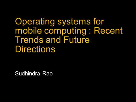 Operating systems for mobile computing : Recent Trends and Future Directions Sudhindra Rao.