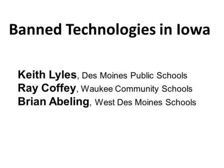 Banned Technologies in Iowa Keith Lyles, Des Moines Public Schools Ray Coffey, Waukee Community Schools Brian Abeling, West Des Moines Schools.