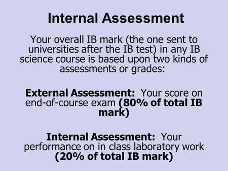 Internal Assessment Your overall IB mark (the one sent to universities after the IB test) in any IB science course is based upon two kinds of assessments.