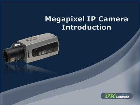 DK Solutions. Why Megapixel IP Camera Improved coverage Allows digital PTZ with little loss of details 1. Reducing the number of cameras deployed Improved.