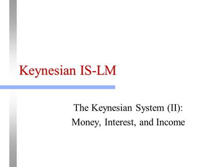 Keynesian IS-LM The Keynesian System (II): Money, Interest, and Income.
