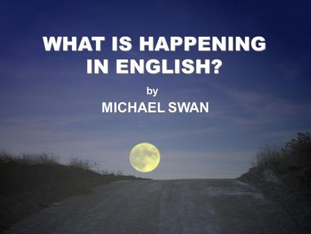 WHAT IS HAPPENING IN ENGLISH? by MICHAEL SWAN WHAT IS HAPPENING IN ENGLISH? MICHAEL SWAN by.
