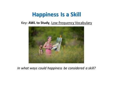 Happiness Is a Skill Key: AWL to Study, Low-frequency Vocabulary In what ways could happiness be considered a skill?