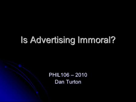 Is Advertising Immoral? PHIL106 – 2010 Dan Turton.