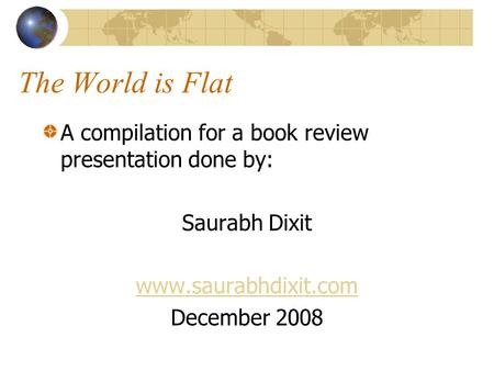 The World is Flat A compilation for a book review presentation done by: Saurabh Dixit www.saurabhdixit.com December 2008.