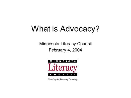 What is Advocacy? Minnesota Literacy Council February 4, 2004.
