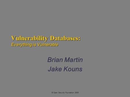 © Open Security Foundation 2005 Vulnerability Databases: Everything is Vulnerable Brian Martin Jake Kouns.