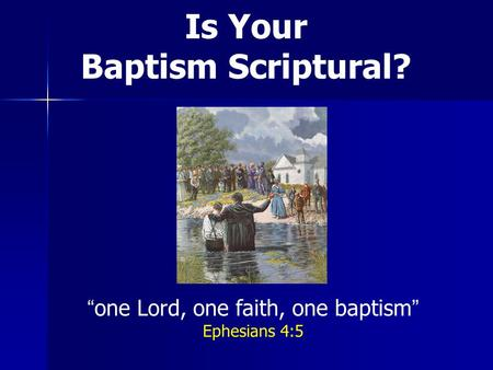 Is Your Baptism Scriptural? one Lord, one faith, one baptism Ephesians 4:5.