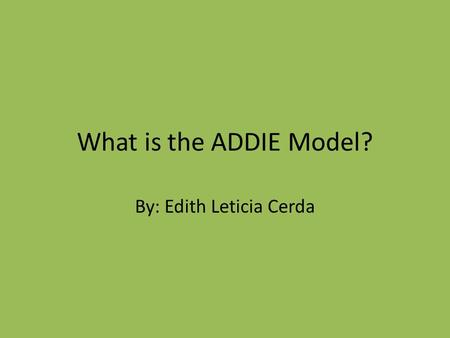 What is the ADDIE Model? By: Edith Leticia Cerda.