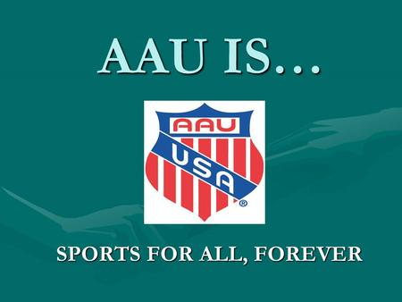 AAU IS… SPORTS FOR ALL, FOREVER. TABLE OF CONTENTS AAU IS AAU IS AAU LEADERSHIP AAU LEADERSHIP AR AAU EXECUTIVE TEAM AR AAU EXECUTIVE TEAM AAU FINANCIAL.