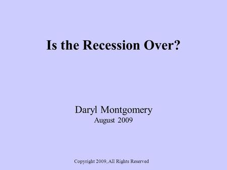 Is the Recession Over? Daryl Montgomery August 2009 Copyright 2009, All Rights Reserved.