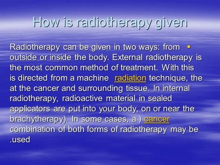 How is radiotherapy given Radiotherapy can be given in two ways: from outside or inside the body. External radiotherapy is the most common method of treatment.