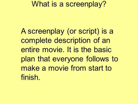 What is a screenplay? A screenplay (or script) is a complete description of an entire movie. It is the basic plan that everyone follows to make a movie.