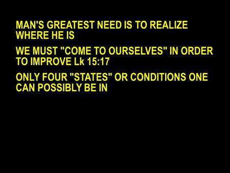 MAN'S GREATEST NEED IS TO REALIZE WHERE HE IS WE MUST COME TO OURSELVES IN ORDER TO IMPROVE Lk 15:17 ONLY FOUR STATES OR CONDITIONS ONE CAN POSSIBLY.