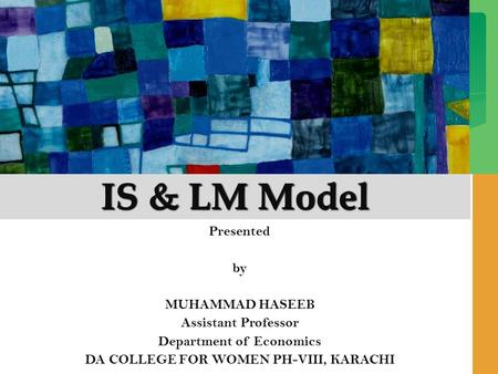 IS & LM Model Presented by MUHAMMAD HASEEB Assistant Professor Department of Economics DA COLLEGE FOR WOMEN PH-VIII, KARACHI.