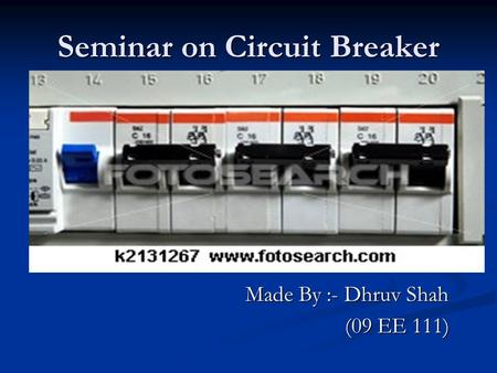 Seminar on Circuit Breaker Made By :- Dhruv Shah Made By :- Dhruv Shah (09 EE 111) (09 EE 111)