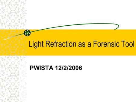 Light Refraction as a Forensic Tool PWISTA 12/2/2006.