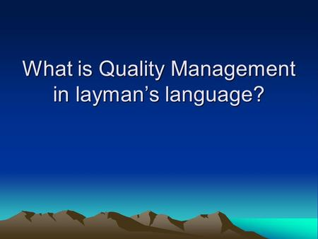 What is Quality Management in laymans language?. Overview of talk What is quality? What is there in existence to manage quality How do they relate to.