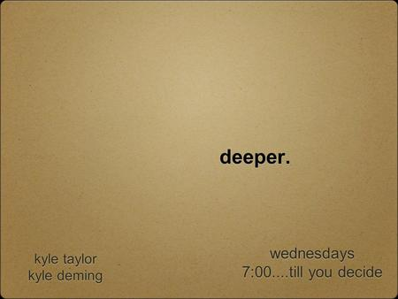 Deeper. kyle taylor kyle deming kyle taylor kyle deming wednesdays 7:00....till you decide wednesdays 7:00....till you decide.