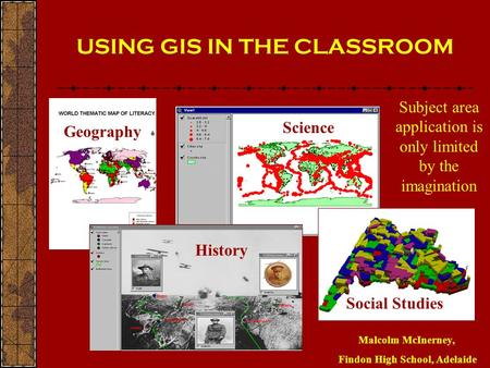 USING GIS IN THE CLASSROOM Malcolm McInerney, Findon High School, Adelaide GeographyScience History Social Studies Science Subject area application is.