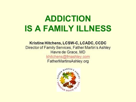 ADDICTION IS A FAMILY ILLNESS Kristine Hitchens, LCSW-C, LCADC, CCDC Director of Family Services, Father Martins Ashley Havre de Grace, MD
