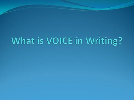 VOICE in writing is... what you say out loud, but written on paper sounds like you your unique style with words, phrases, sentences, and literary elements.