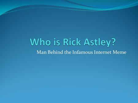 Man Behind the Infamous Internet Meme. Who is Rick Astley …the beginning Born Richard Paul Astley on February 6th 1966, Rick was originally a drummer.
