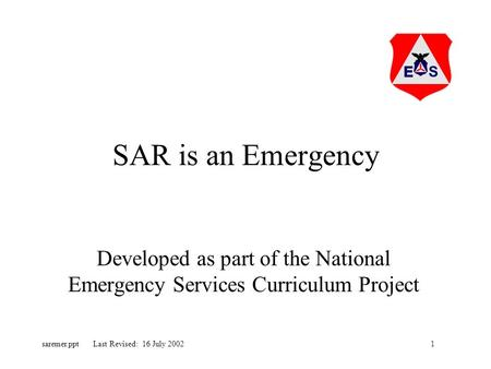 1saremer.ppt Last Revised: 16 July 2002 SAR is an Emergency Developed as part of the National Emergency Services Curriculum Project.