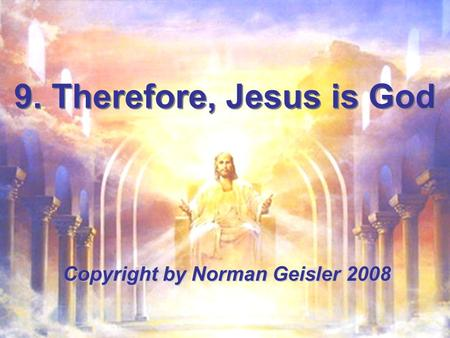 9. Therefore, Jesus is God Copyright by Norman Geisler 2008.