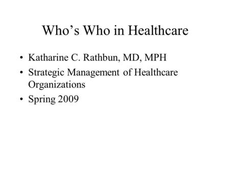 Whos Who in Healthcare Katharine C. Rathbun, MD, MPH Strategic Management of Healthcare Organizations Spring 2009.