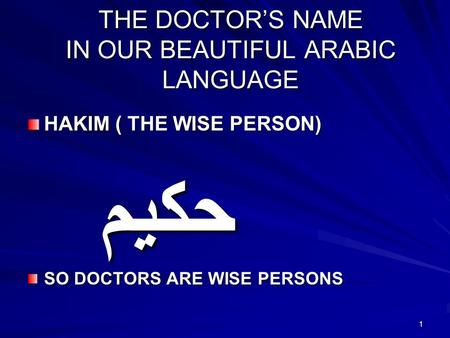 1 THE DOCTORS NAME IN OUR BEAUTIFUL ARABIC LANGUAGE HAKIM ( THE WISE PERSON) حكيم SO DOCTORS ARE WISE PERSONS.