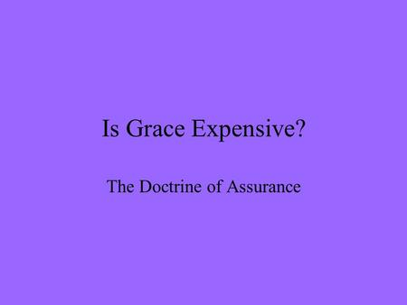 Is Grace Expensive? The Doctrine of Assurance. Whats it all about anyway? The Importance of Assurance –The Need The Death of Assurance –A Warning –The.